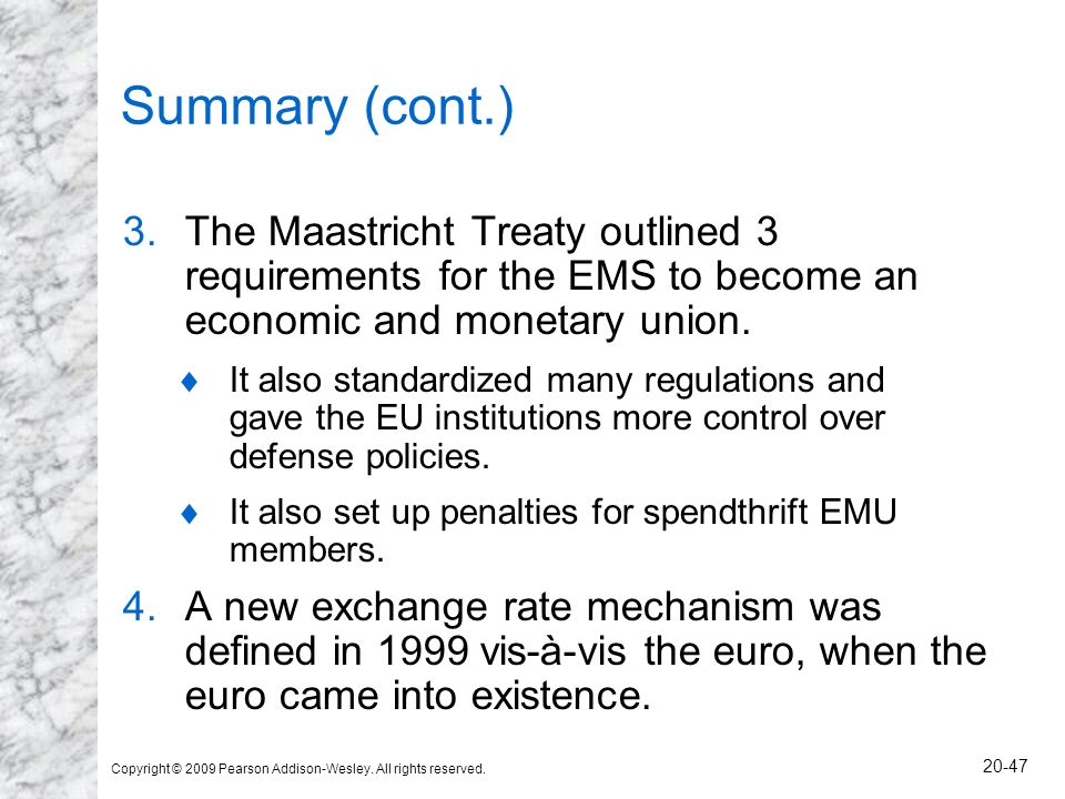 Copyright © 2009 Pearson Addison-Wesley. All rights reserved. 20-47 Summary (cont.) 3.The Maastricht Treaty outlined 3 requirements for the EMS to bec