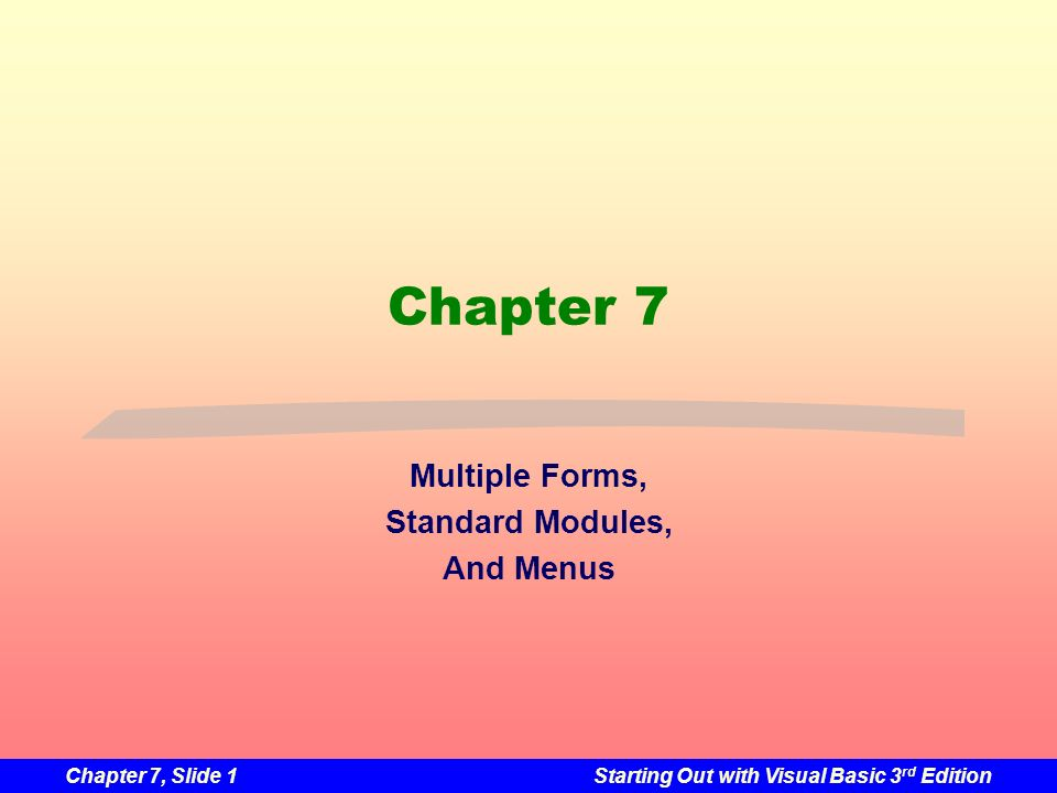 Chapter 7, Slide 42Starting Out with Visual Basic 3 rd Edition MenuItem Click Event Procedures Menus and submenus require no code Commands require a click event procedure Double click on the menu item Event procedure created in the code window Programmer supplies the code to execute Double click the MenuItem object named mnuFileExit to create the following Private Sub mnuFileExit_Click(ByVal sender as System.Object, _ ByVal e as System.EventArgs) Handles mnuFileExit.Click Me.Close() End Sub Programmer supplied code Click event procedure created by VB