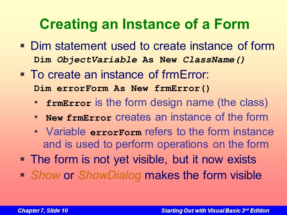 Chapter 7, Slide 10Starting Out with Visual Basic 3 rd Edition Creating an Instance of a Form Dim statement used to create instance of form To create