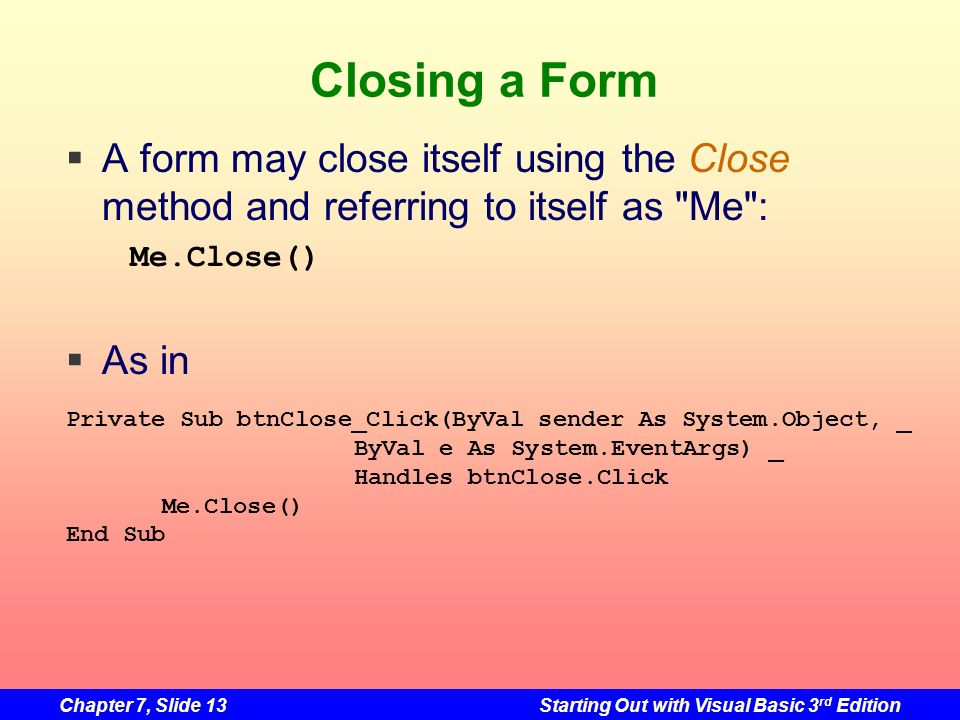 Chapter 7, Slide 13Starting Out with Visual Basic 3 rd Edition Closing a Form A form may close itself using the Close method and referring to itself a