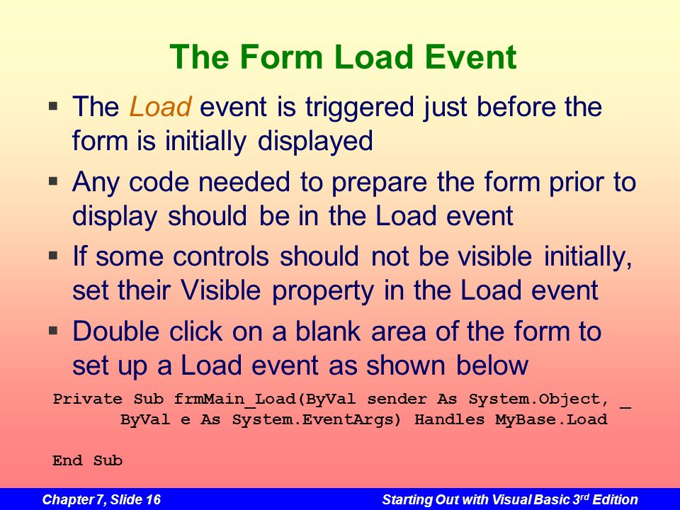 Chapter 7, Slide 16Starting Out with Visual Basic 3 rd Edition The Form Load Event The Load event is triggered just before the form is initially displ
