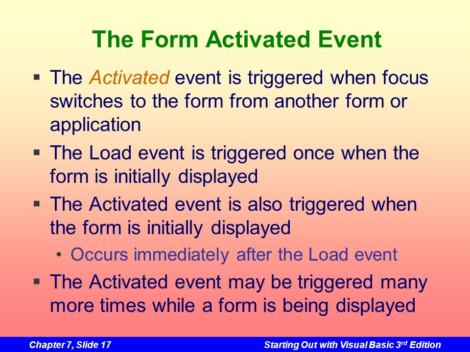 Chapter 7, Slide 17Starting Out with Visual Basic 3 rd Edition The Form Activated Event The Activated event is triggered when focus switches to the fo