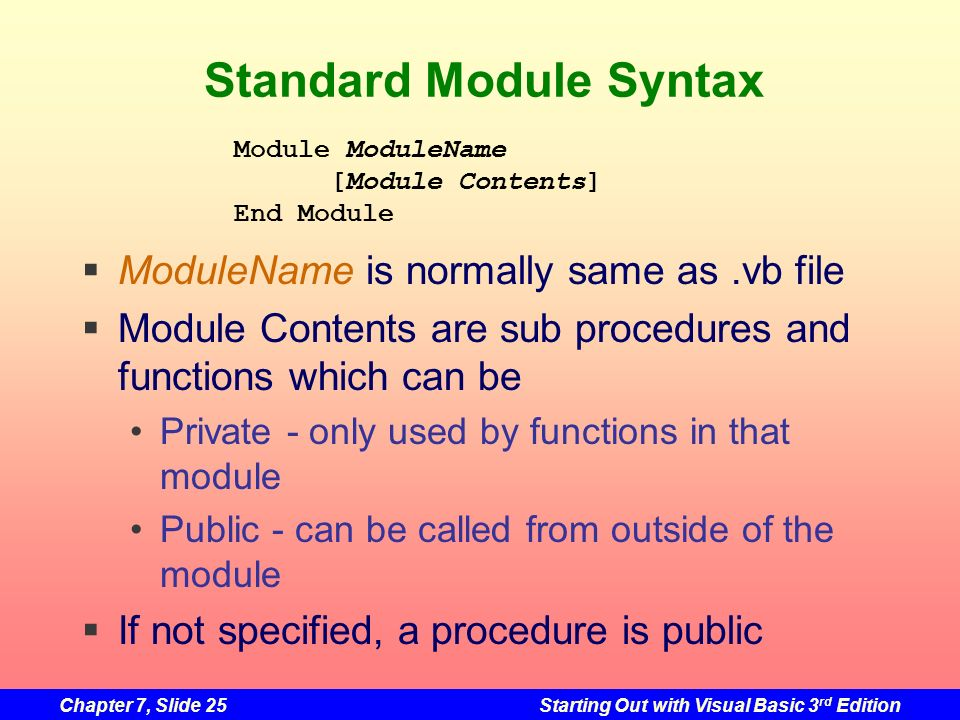 Chapter 7, Slide 25Starting Out with Visual Basic 3 rd Edition Standard Module Syntax ModuleName is normally same as.vb file Module Contents are sub p