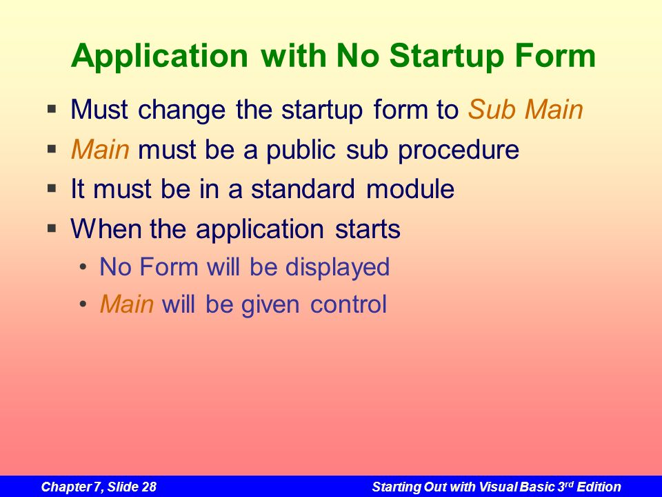 Chapter 7, Slide 28Starting Out with Visual Basic 3 rd Edition Application with No Startup Form Must change the startup form to Sub Main Main must be