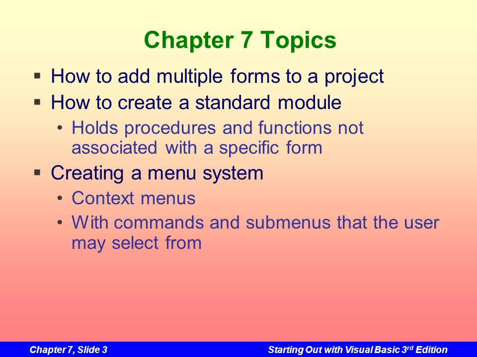 Chapter 7, Slide 24Starting Out with Visual Basic 3 rd Edition Standard Modules A separate.vb file not associated with a form Contains no Event Procedures Used for code to be shared by multiple forms Procedures or variables used by one form should be declared in that form Procedures or variables used by many forms should be declared in a standard module