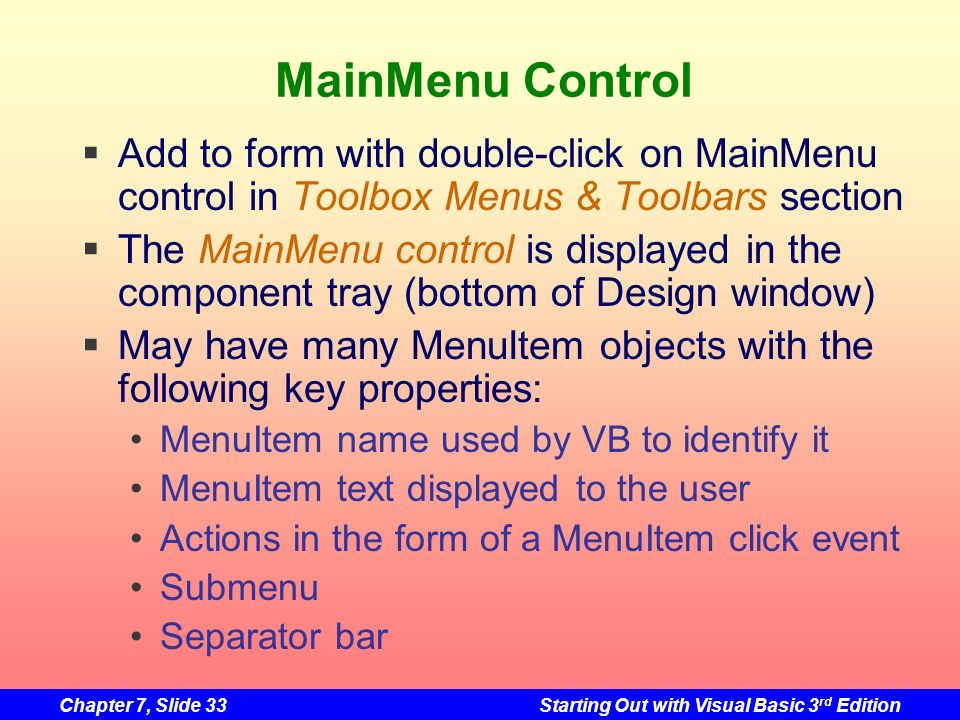 Chapter 7, Slide 33Starting Out with Visual Basic 3 rd Edition MainMenu Control Add to form with double-click on MainMenu control in Toolbox Menus & T