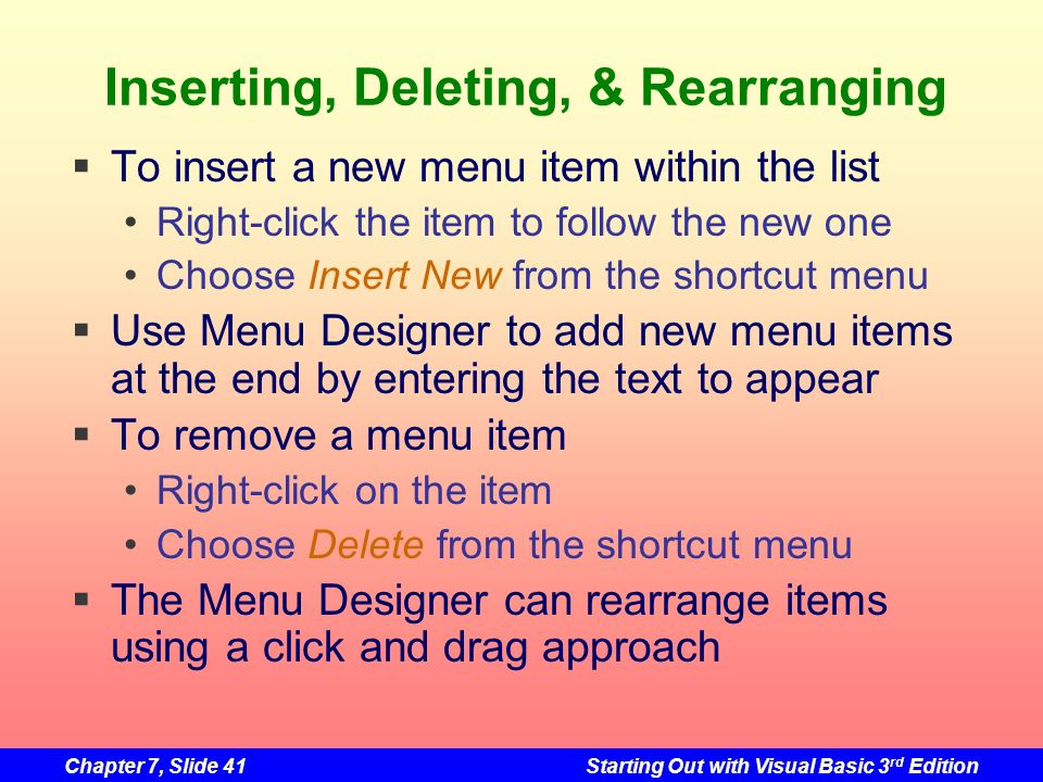 Chapter 7, Slide 41Starting Out with Visual Basic 3 rd Edition Inserting, Deleting, & Rearranging To insert a new menu item within the list Right-clic