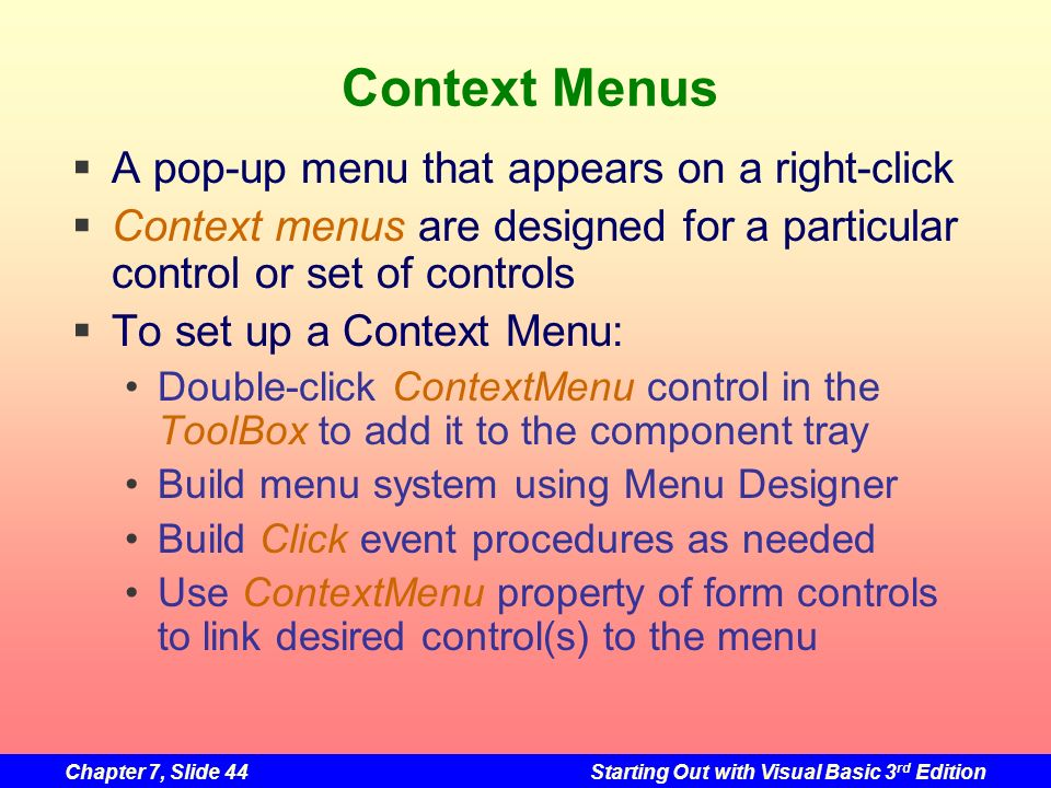 Chapter 7, Slide 44Starting Out with Visual Basic 3 rd Edition Context Menus A pop-up menu that appears on a right-click Context menus are designed fo