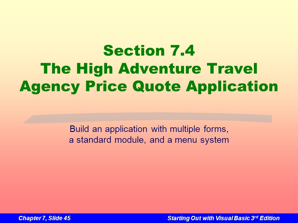 Chapter 7, Slide 45Starting Out with Visual Basic 3 rd Edition Section 7.4 The High Adventure Travel Agency Price Quote Application Build an applicati