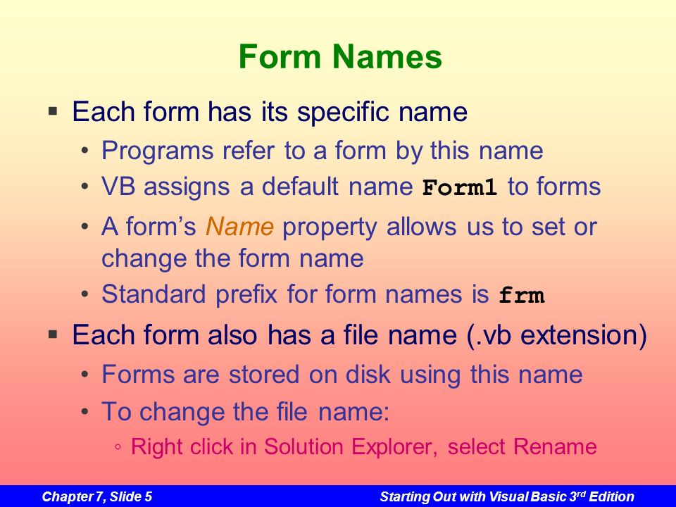 Chapter 7, Slide 6Starting Out with Visual Basic 3 rd Edition Adding a New Form to a Project Click Add New Item on the toolbar Or Project on menu, then Add Windows Form Add New Item dialog box appears Click on Windows Form under Templates Change the default name if you wish Click the Open button New form now appears in: Design window Solution Explorer