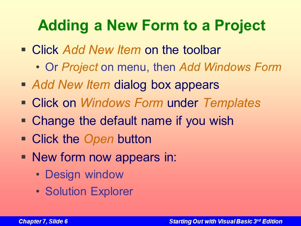Chapter 7, Slide 17Starting Out with Visual Basic 3 rd Edition The Form Activated Event The Activated event is triggered when focus switches to the form from another form or application The Load event is triggered once when the form is initially displayed The Activated event is also triggered when the form is initially displayed Occurs immediately after the Load event The Activated event may be triggered many more times while a form is being displayed