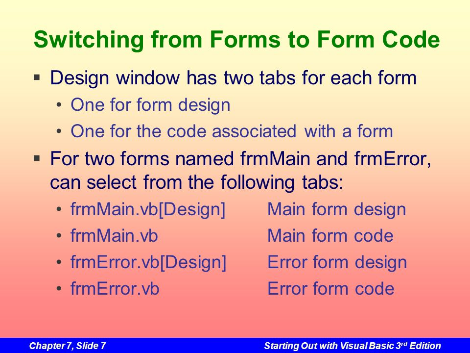 Chapter 7, Slide 28Starting Out with Visual Basic 3 rd Edition Application with No Startup Form Must change the startup form to Sub Main Main must be a public sub procedure It must be in a standard module When the application starts No Form will be displayed Main will be given control