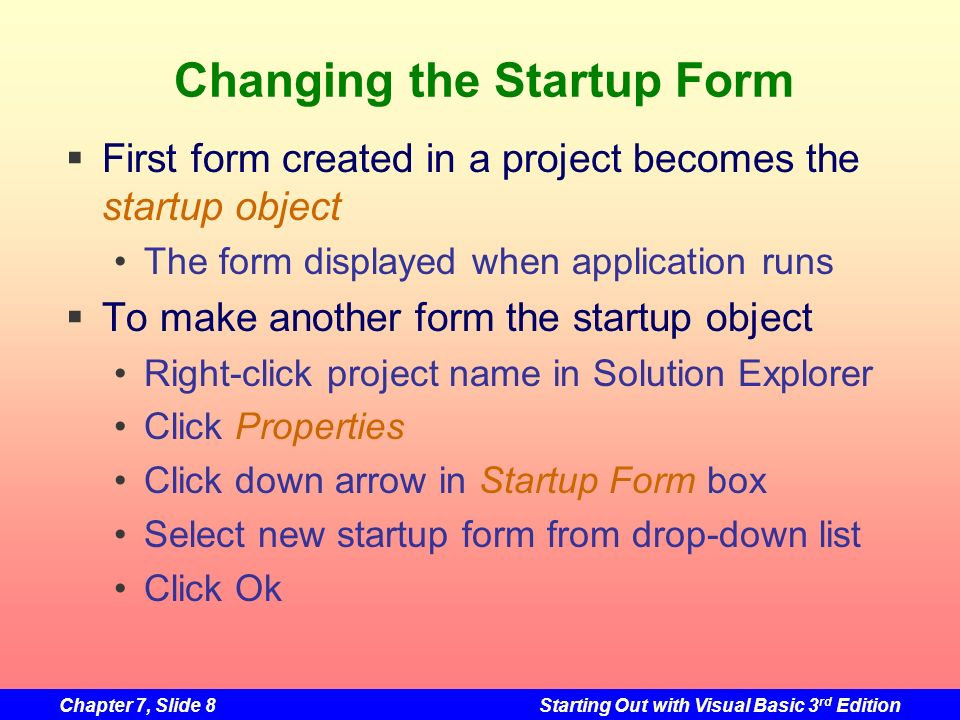 Chapter 7, Slide 9Starting Out with Visual Basic 3 rd Edition Classes and Instances The form design is a class Its only a design or description of a form Think of it like a blueprint A blueprint is a detailed description of a house A blueprint is not a house The form design can be used to create one or more instances of the form Like building a house from the blueprint In order to use a form in a program, we must first create an instance of it from the design