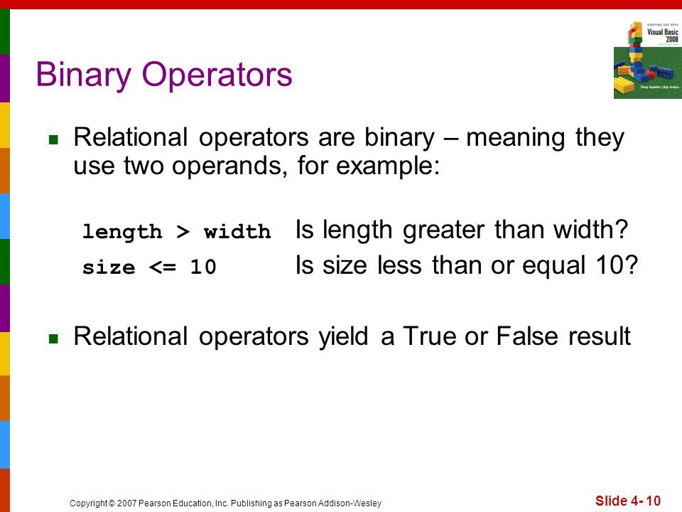 Copyright © 2007 Pearson Education, Inc. Publishing as Pearson Addison-Wesley Slide 4- 10 Binary Operators Relational operators are binary – meaning t