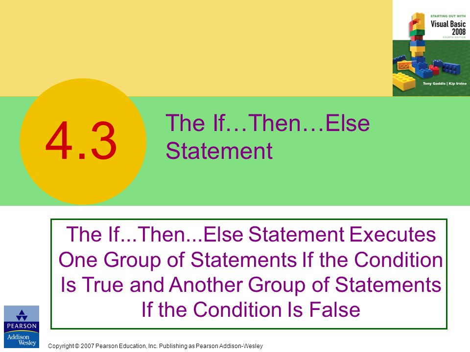 Copyright © 2007 Pearson Education, Inc. Publishing as Pearson Addison-Wesley The If…Then…Else Statement 4.3 The If...Then...Else Statement Executes O