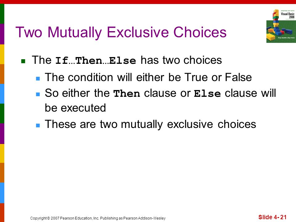 Copyright © 2007 Pearson Education, Inc. Publishing as Pearson Addison-Wesley Slide 4- 21 Two Mutually Exclusive Choices The If…Then…Else has two choi