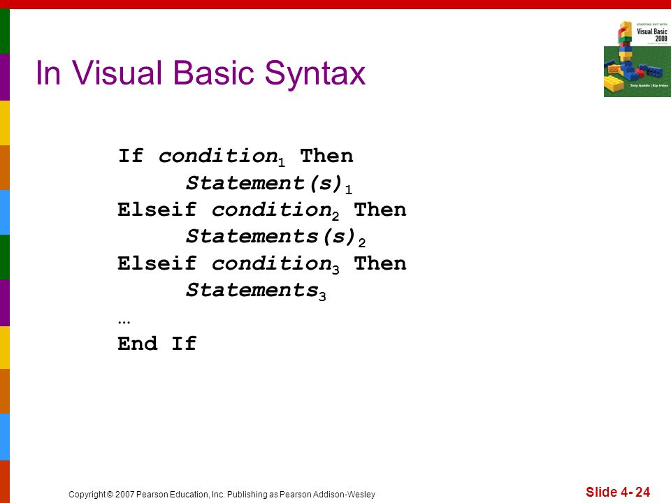 Copyright © 2007 Pearson Education, Inc. Publishing as Pearson Addison-Wesley Slide 4- 24 In Visual Basic Syntax If condition 1 Then Statement(s) 1 El