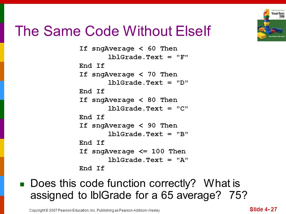 Copyright © 2007 Pearson Education, Inc. Publishing as Pearson Addison-Wesley Slide 4- 27 The Same Code Without ElseIf If sngAverage < 60 Then lblGrad