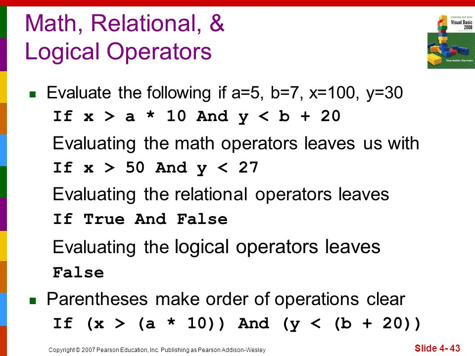 Copyright © 2007 Pearson Education, Inc. Publishing as Pearson Addison-Wesley Slide 4- 43 Math, Relational, & Logical Operators Evaluate the following