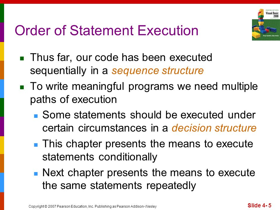 Copyright © 2007 Pearson Education, Inc. Publishing as Pearson Addison-Wesley Slide 4- 5 Order of Statement Execution Thus far, our code has been exec