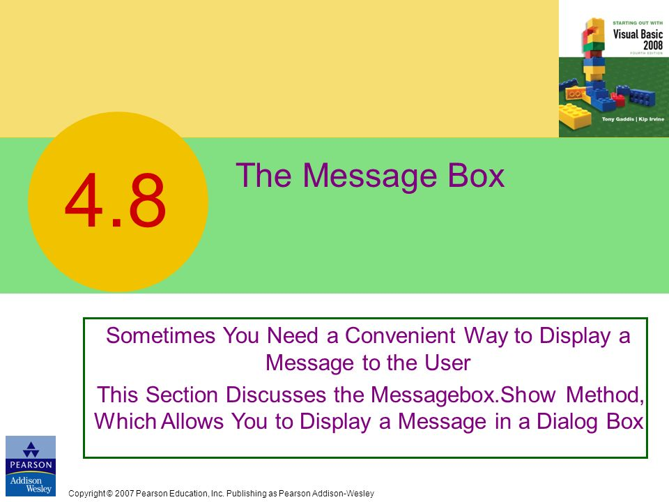 Copyright © 2007 Pearson Education, Inc. Publishing as Pearson Addison-Wesley The Message Box 4.8 Sometimes You Need a Convenient Way to Display a Mes