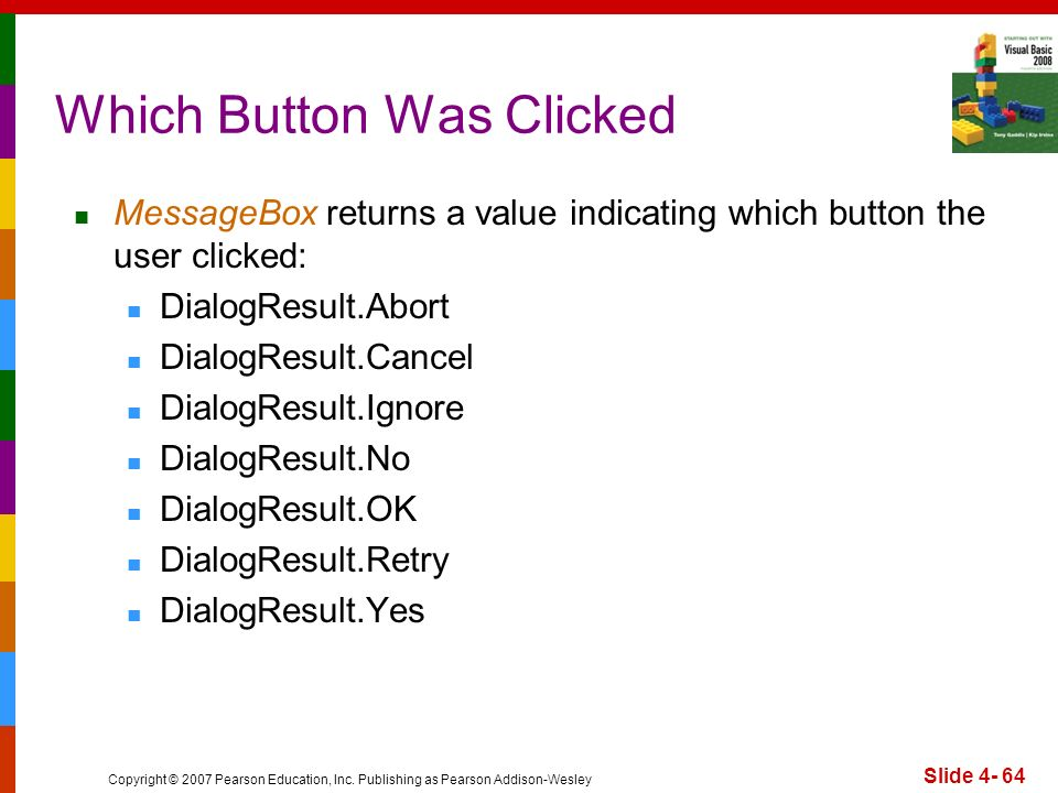 Copyright © 2007 Pearson Education, Inc. Publishing as Pearson Addison-Wesley Slide 4- 64 Which Button Was Clicked MessageBox returns a value indicati