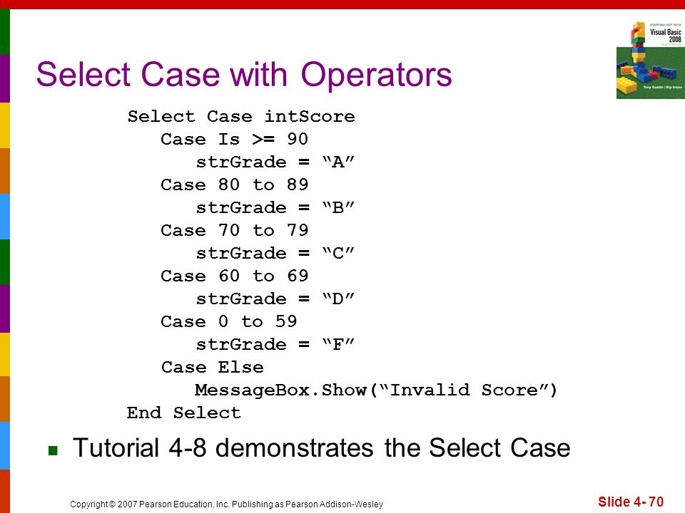 Copyright © 2007 Pearson Education, Inc. Publishing as Pearson Addison-Wesley Slide 4- 70 Select Case with Operators Select Case intScore Case Is >= 9