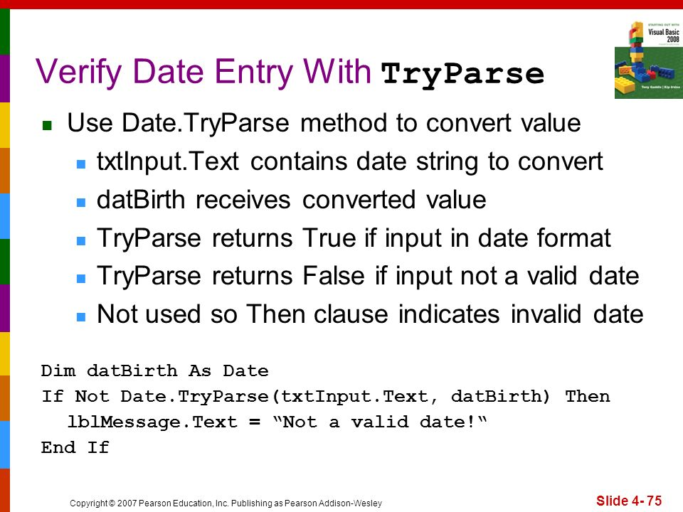 Copyright © 2007 Pearson Education, Inc. Publishing as Pearson Addison-Wesley Slide 4- 75 Verify Date Entry With TryParse Use Date.TryParse method to