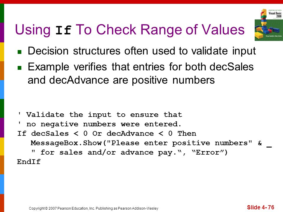 Copyright © 2007 Pearson Education, Inc. Publishing as Pearson Addison-Wesley Slide 4- 76 Using If To Check Range of Values ' Validate the input to en