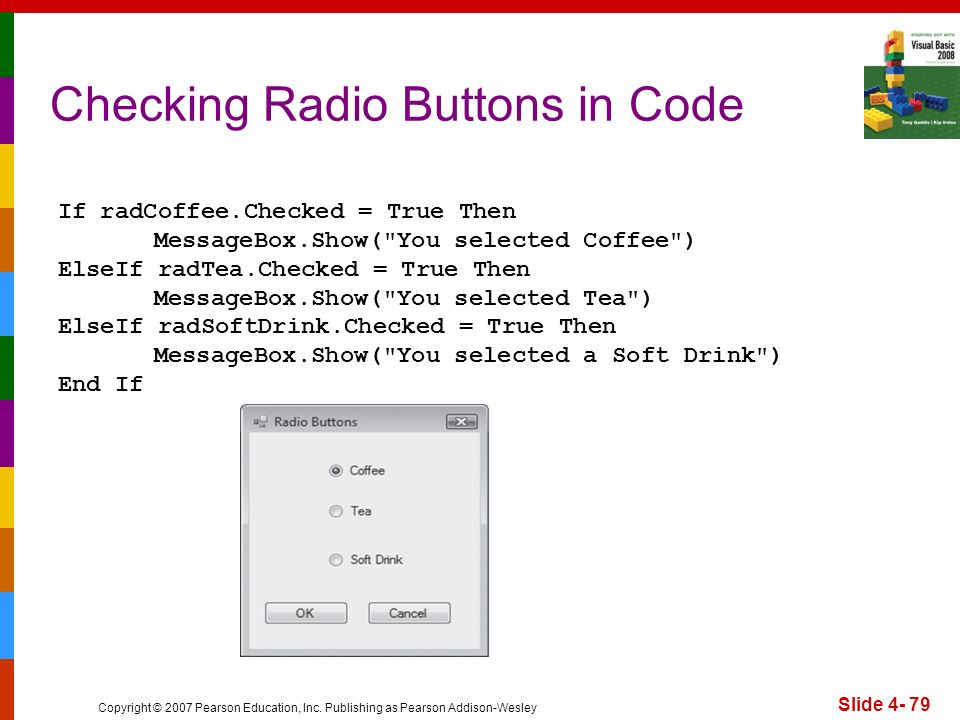 Copyright © 2007 Pearson Education, Inc. Publishing as Pearson Addison-Wesley Slide 4- 79 Checking Radio Buttons in Code If radCoffee.Checked = True T