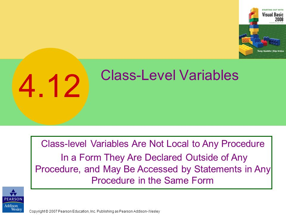 Copyright © 2007 Pearson Education, Inc. Publishing as Pearson Addison-Wesley Class-Level Variables 4.12 Class-level Variables Are Not Local to Any Pr