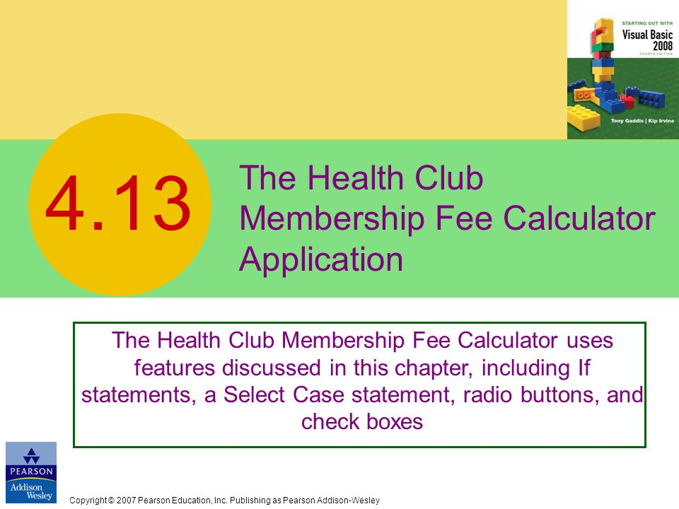 Copyright © 2007 Pearson Education, Inc. Publishing as Pearson Addison-Wesley The Health Club Membership Fee Calculator Application 4.13 The Health Cl