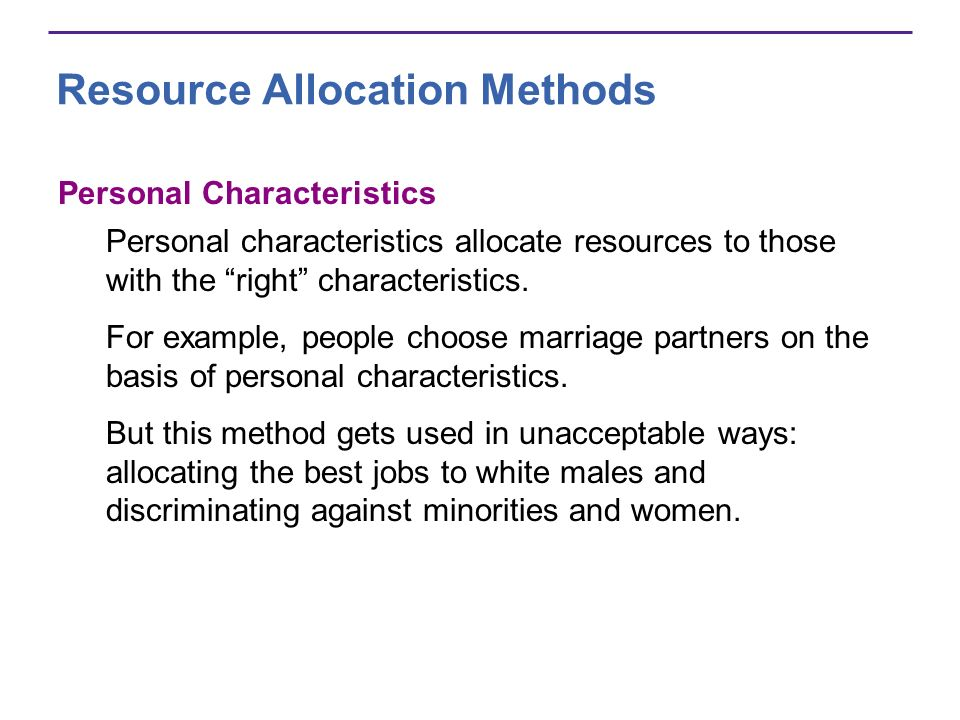 Resource Allocation Methods Personal Characteristics Personal characteristics allocate resources to those with the right characteristics. For example,