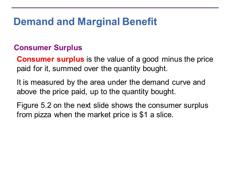 Demand and Marginal Benefit Consumer Surplus Consumer surplus is the value of a good minus the price paid for it, summed over the quantity bought. It