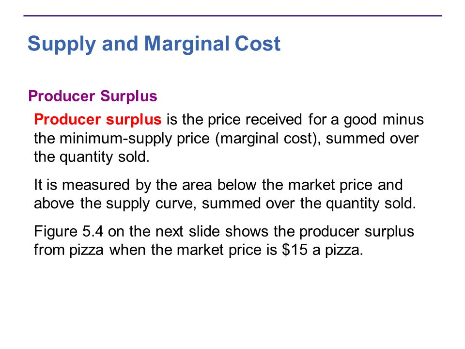 Supply and Marginal Cost Producer Surplus Producer surplus is the price received for a good minus the minimum-supply price (marginal cost), summed ove