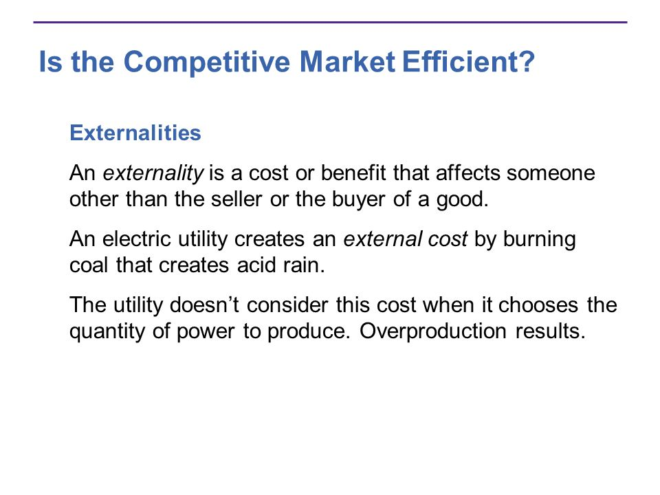 Is the Competitive Market Efficient? Externalities An externality is a cost or benefit that affects someone other than the seller or the buyer of a go