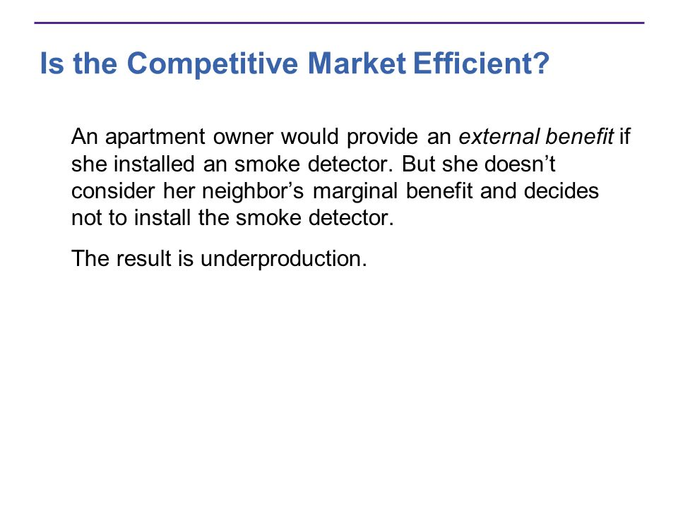 Is the Competitive Market Efficient? An apartment owner would provide an external benefit if she installed an smoke detector. But she doesnt consider