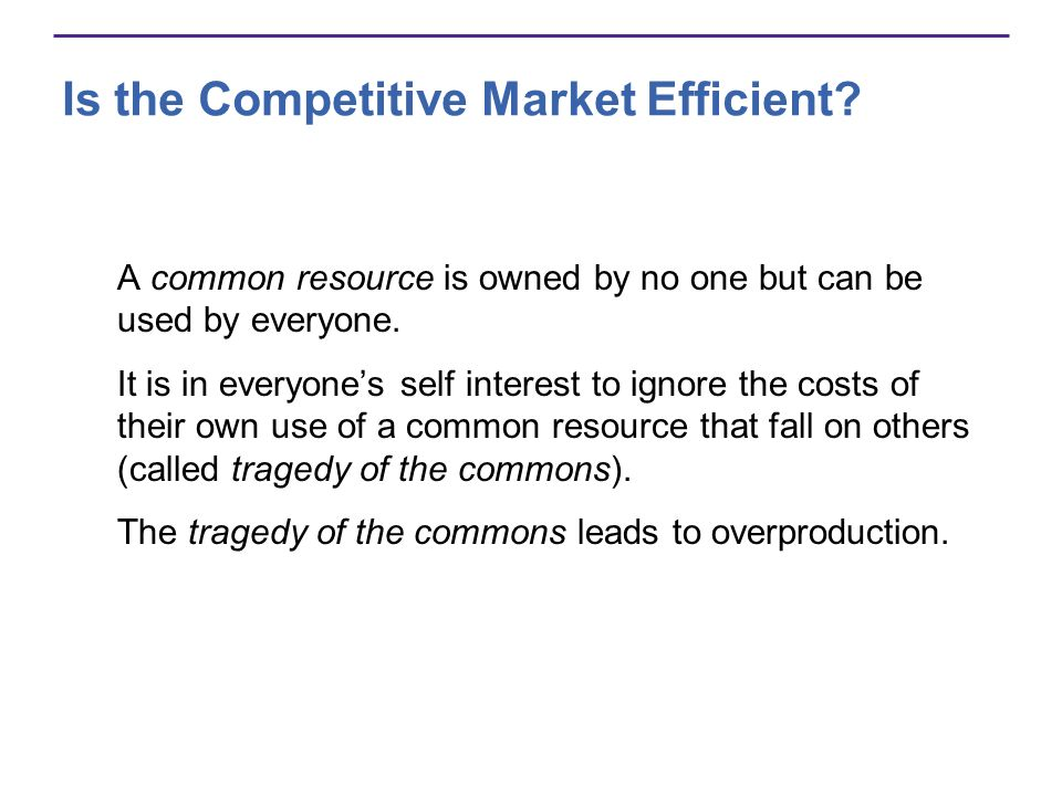 Is the Competitive Market Efficient? A common resource is owned by no one but can be used by everyone. It is in everyones self interest to ignore the