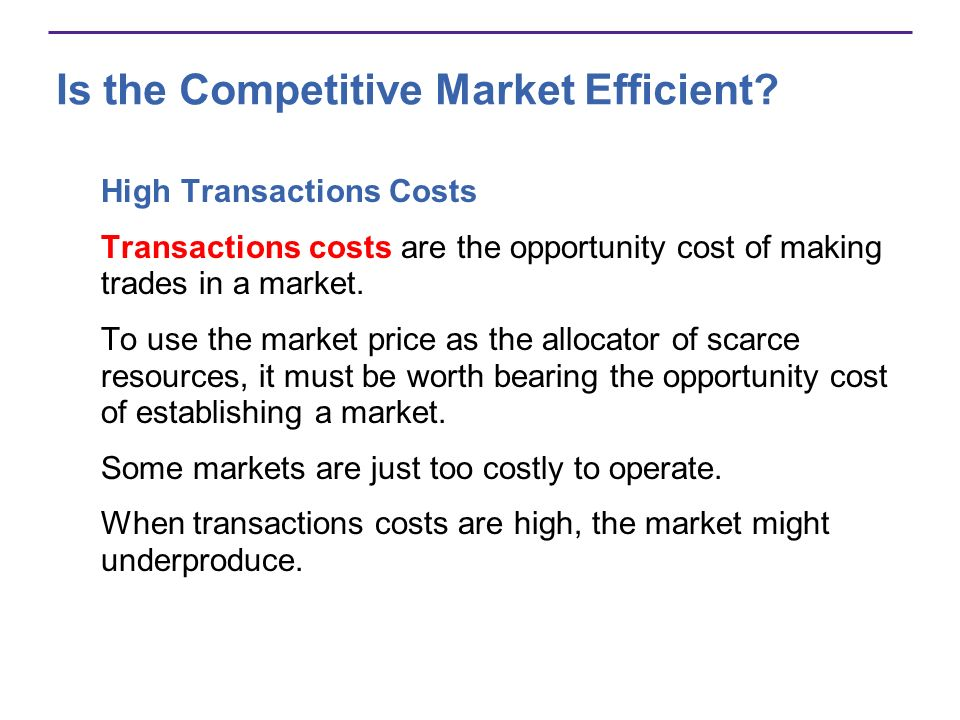 Is the Competitive Market Efficient? High Transactions Costs Transactions costs are the opportunity cost of making trades in a market. To use the mark