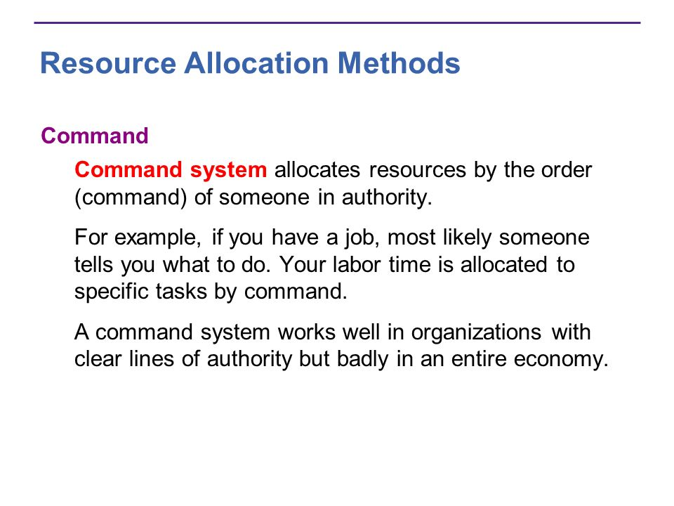 Resource Allocation Methods Command Command system allocates resources by the order (command) of someone in authority. For example, if you have a job,