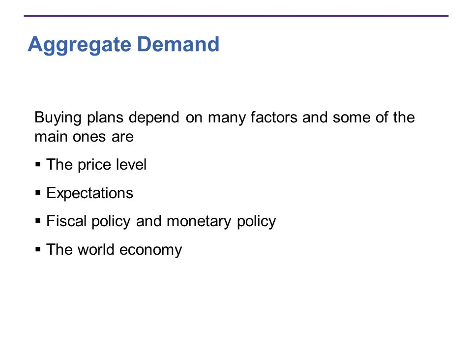 Aggregate Demand Buying plans depend on many factors and some of the main ones are The price level Expectations Fiscal policy and monetary policy The