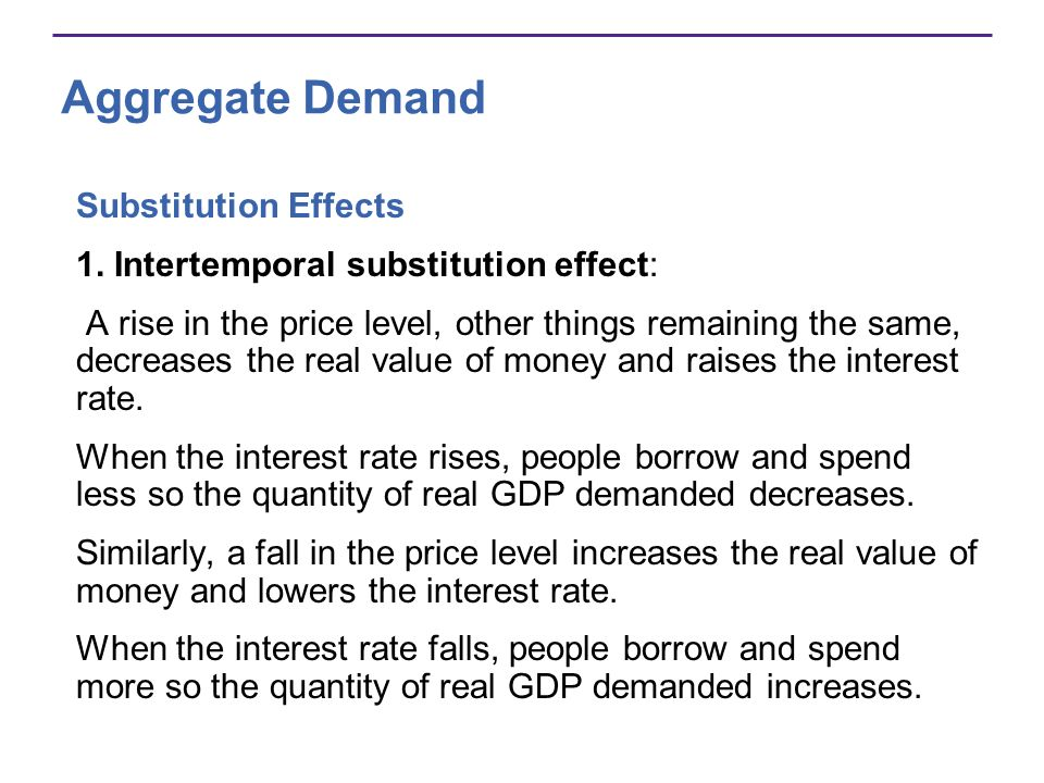 Aggregate Demand Substitution Effects 1. Intertemporal substitution effect: A rise in the price level, other things remaining the same, decreases the