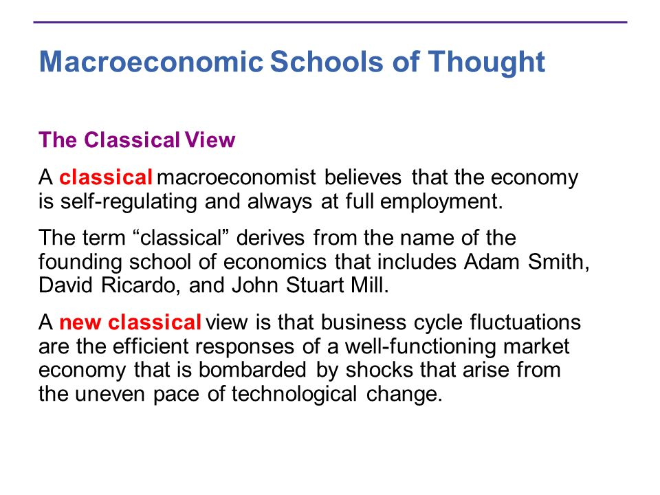 Macroeconomic Schools of Thought The Classical View A classical macroeconomist believes that the economy is self-regulating and always at full employm