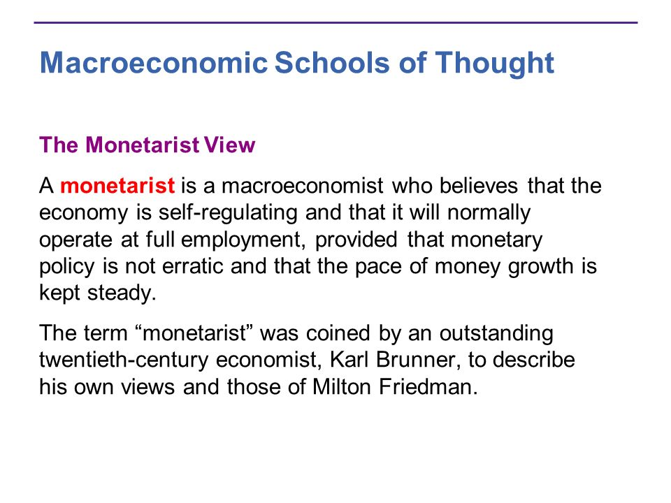 Macroeconomic Schools of Thought The Monetarist View A monetarist is a macroeconomist who believes that the economy is self-regulating and that it wil