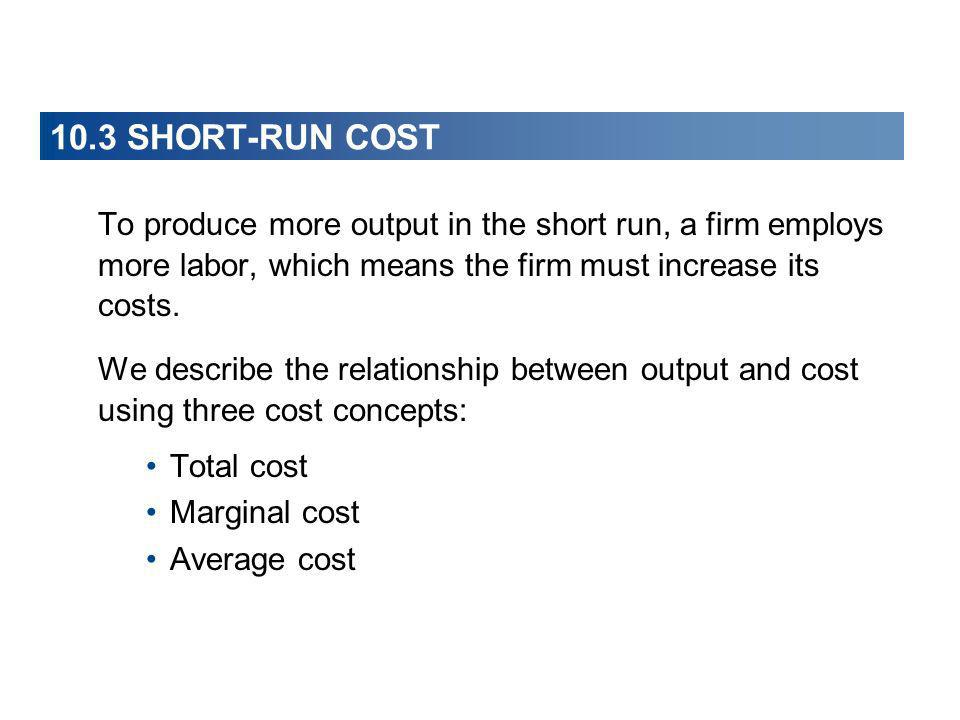 10.3 SHORT-RUN COST To produce more output in the short run, a firm employs more labor, which means the firm must increase its costs. We describe the