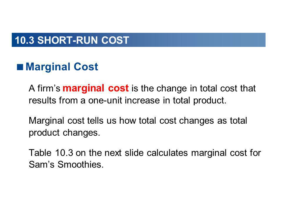 Marginal Cost A firms marginal cost is the change in total cost that results from a one-unit increase in total product. Marginal cost tells us how tot
