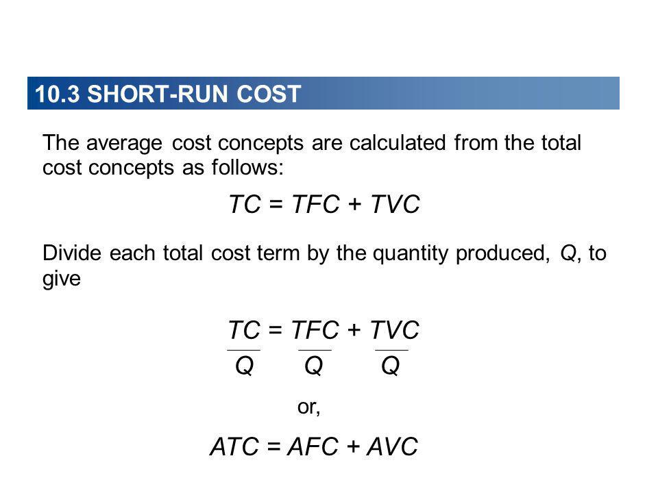 10.3 SHORT-RUN COST The average cost concepts are calculated from the total cost concepts as follows: TC = TFC + TVC Divide each total cost term by th
