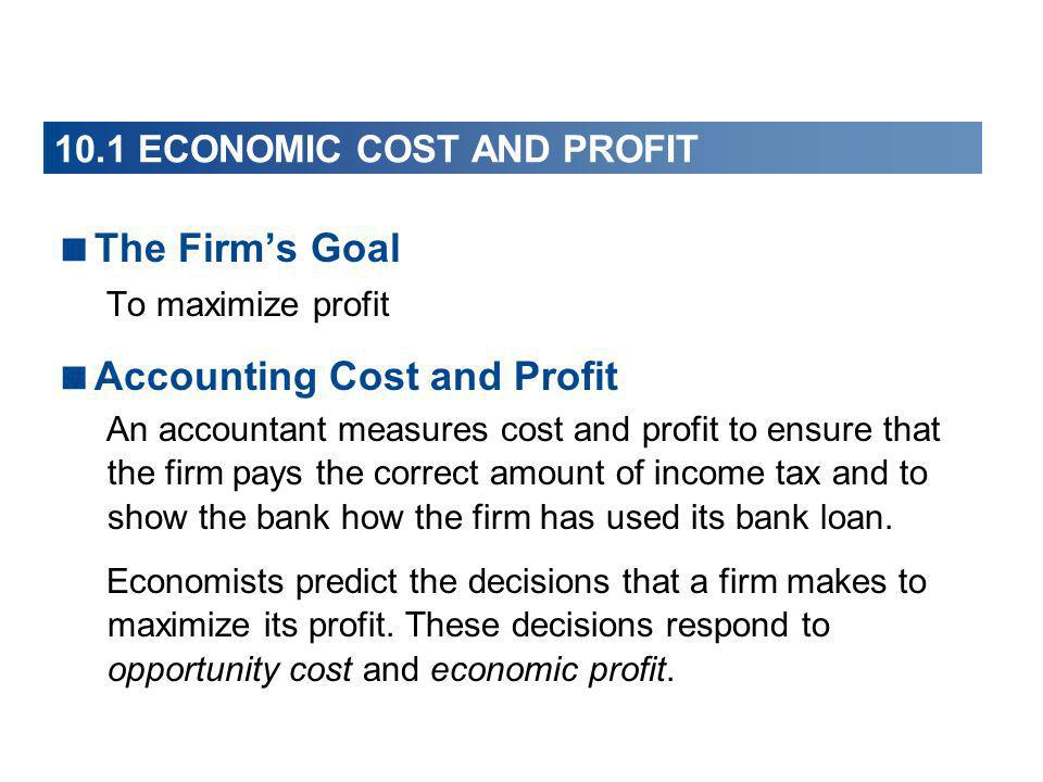 10.1 ECONOMIC COST AND PROFIT The Firms Goal To maximize profit Accounting Cost and Profit An accountant measures cost and profit to ensure that the f