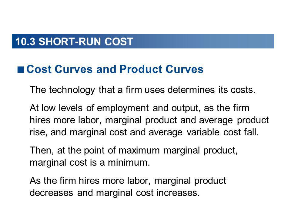 Cost Curves and Product Curves The technology that a firm uses determines its costs. At low levels of employment and output, as the firm hires more la
