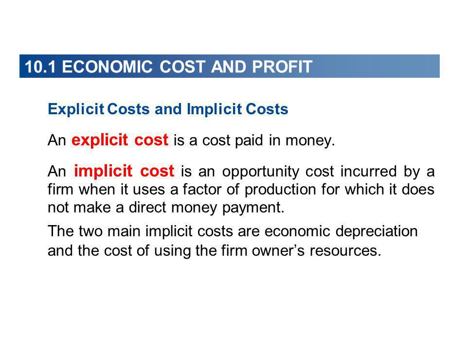 10.1 ECONOMIC COST AND PROFIT Explicit Costs and Implicit Costs An explicit cost is a cost paid in money. An implicit cost is an opportunity cost incu